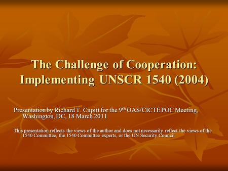 The Challenge of Cooperation: Implementing UNSCR 1540 (2004) Presentation by Richard T. Cupitt for the 9 th OAS/CICTE POC Meeting, Washington, DC, 18 March.