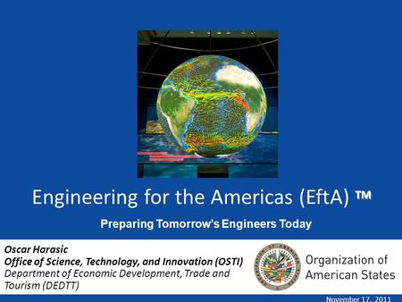 TM Engineering for the Americas (EftA) TM November 17, 2011 Oscar Harasic Office of Science, Technology, and Innovation (OSTI) Department of Economic Development,