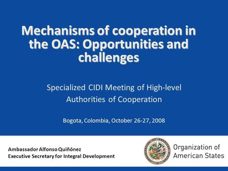 Mechanisms of cooperation in the OAS: Opportunities and challenges Specialized CIDI Meeting of High-level Authorities of Cooperation Bogota, Colombia,