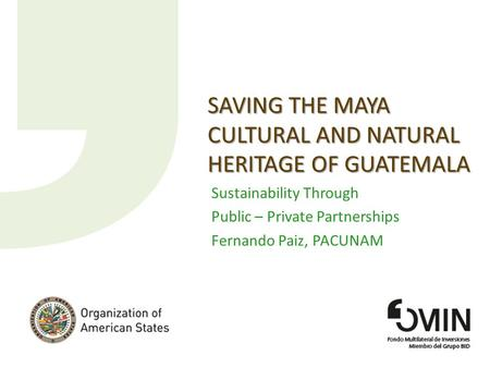 SAVING THE MAYA CULTURAL AND NATURAL HERITAGE OF GUATEMALA Sustainability Through Public – Private Partnerships Fernando Paiz, PACUNAM.