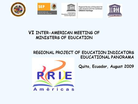 REGIONAL PROJECT OF EDUCATION INDICATORS EDUCATIONAL PANORAMA Quito, Ecuador, August 2009 VI INTER-AMERICAN MEETING OF MINISTERS OF EDUCATION.