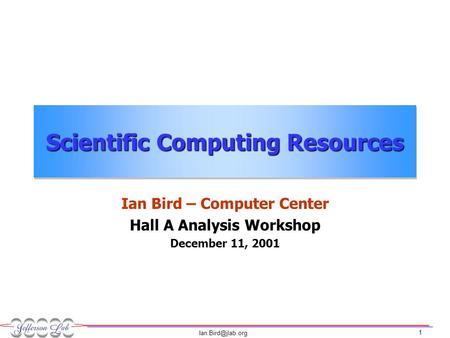 1 Scientific Computing Resources Ian Bird – Computer Center Hall A Analysis Workshop December 11, 2001.