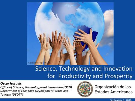 Science, Technology and Innovation for Productivity and Prosperity September 9, 2010 Oscar Harasic Office of Science, Technology and Innovation (OSTI)