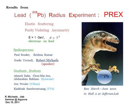 R. Michaels, Jlab Argonne Dec 19, 2011 Lead ( Pb) Radius Experiment : PREX 208 208 Pb E = 1 GeV, electrons on lead Elastic Scattering Parity.