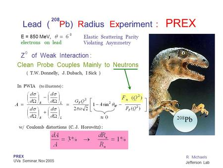 PREX UVa Seminar, Nov 2005 R. Michaels Jefferson Lab Lead ( Pb) Radius Experiment : PREX Z of Weak Interaction : Clean Probe Couples Mainly to Neutrons.