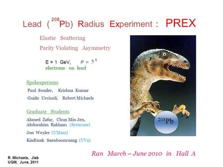 R. Michaels, Jlab UGM, June, 2011 Lead ( Pb) Radius Experiment : PREX 208 208 Pb E = 1 GeV, electrons on lead Elastic Scattering Parity Violating Asymmetry.