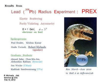 R. Michaels, Jlab UVa Feb 10, 2012 Lead ( Pb) Radius Experiment : PREX 208 208 Pb E = 1 GeV, electrons on lead Elastic Scattering Parity Violating.