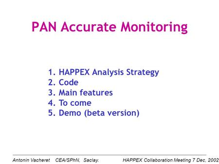 PAN Accurate Monitoring 1.HAPPEX Analysis Strategy 2.Code 3.Main features 4.To come 5.Demo (beta version) HAPPEX Collaboration Meeting 7 Dec, 2002. Antonin.