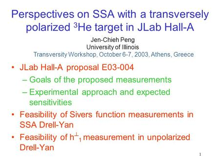 1 Perspectives on SSA with a transversely polarized 3 He target in JLab Hall-A JLab Hall-A proposal E03-004 –Goals of the proposed measurements –Experimental.
