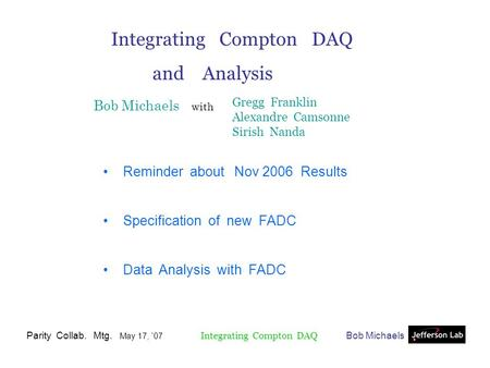 Bob MichaelsParity Collab. Mtg. May 17, `07 Integrating Compton DAQ and Analysis Bob Michaels with Reminder about Nov 2006 Results Specification of new.