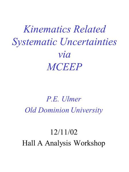 Kinematics Related Systematic Uncertainties via MCEEP P.E. Ulmer Old Dominion University 12/11/02 Hall A Analysis Workshop.