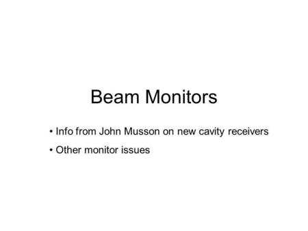 Beam Monitors Info from John Musson on new cavity receivers Other monitor issues.