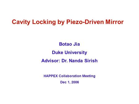 Cavity Locking by Piezo-Driven Mirror Botao Jia Duke University Advisor: Dr. Nanda Sirish HAPPEX Collaboration Meeting Dec 1, 2006.