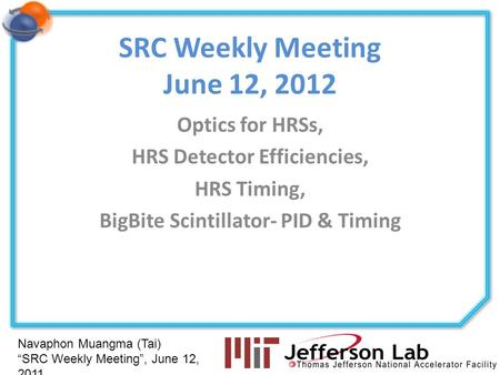 Navaphon Muangma (Tai) SRC Weekly Meeting, June 12, 2011 SRC Weekly Meeting June 12, 2012 Optics for HRSs, HRS Detector Efficiencies, HRS Timing, BigBite.