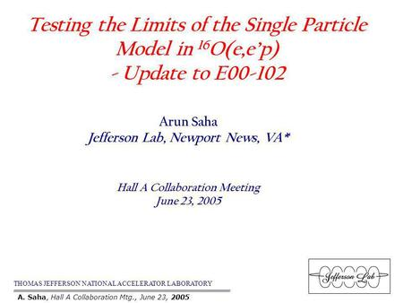Testing the Limits of the Single Particle Model in 16 O(e,ep) - Update to E00-102 THOMAS JEFFERSON NATIONAL ACCELERATOR LABORATORY Arun Saha Jefferson.