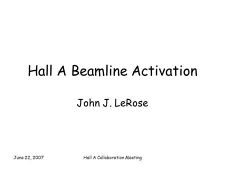 June 22, 2007Hall A Collaboration Meeting Hall A Beamline Activation John J. LeRose.