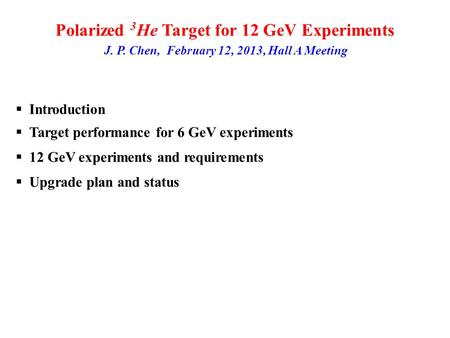 Polarized 3 He Target for 12 GeV Experiments J. P. Chen, February 12, 2013, Hall A Meeting Introduction Target performance for 6 GeV experiments 12 GeV.