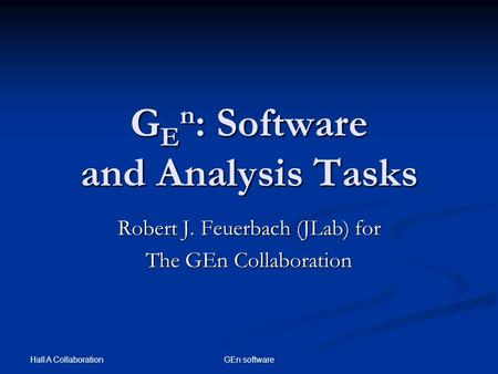 Hall A Collaboration GEn software G E n : Software and Analysis Tasks Robert J. Feuerbach (JLab) for The GEn Collaboration.
