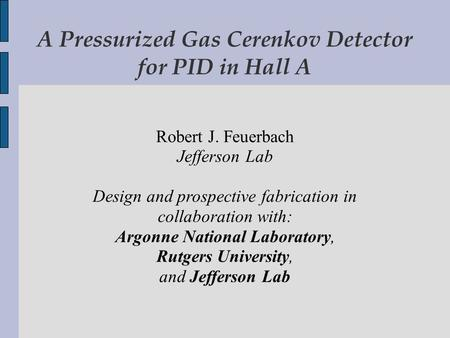 A Pressurized Gas Cerenkov Detector for PID in Hall A Robert J. Feuerbach Jefferson Lab Design and prospective fabrication in collaboration with: Argonne.