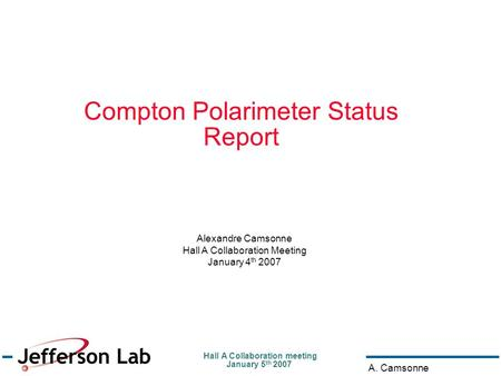 Hall A Collaboration meeting January 5 th 2007 A. Camsonne Compton Polarimeter Status Report Alexandre Camsonne Hall A Collaboration Meeting January 4.