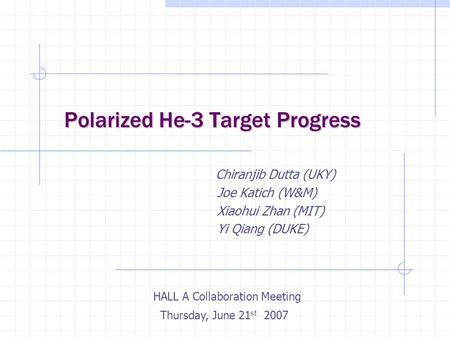 Polarized He-3 Target Progress Polarized He-3 Target Progress Chiranjib Dutta (UKY) Joe Katich (W&M) Xiaohui Zhan (MIT) Yi Qiang (DUKE) HALL A Collaboration.
