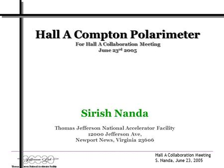 Hall A Collaboration Meeting S. Nanda, June 23, 2005 Hall A Compton Polarimeter For Hall A Collaboration Meeting June 23 rd 2005 Sirish Nanda Thomas Jefferson.