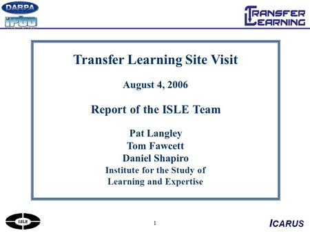 1 Transfer Learning Site Visit August 4, 2006 Report of the ISLE Team Pat Langley Tom Fawcett Daniel Shapiro Institute for the Study of Learning and Expertise.