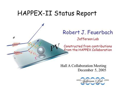 Robert J. Feuerbach Jefferson Lab Constructed from contributions from the HAPPEX Collaboration Hall A Collaboration Meeting December 5, 2005 HAPPEX-II.