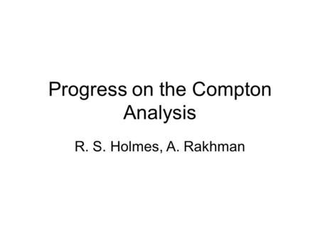 Progress on the Compton Analysis R. S. Holmes, A. Rakhman.