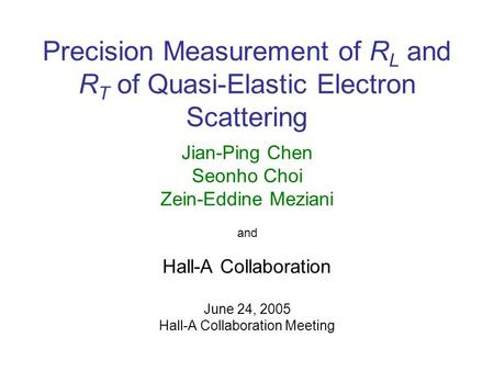 Precision Measurement of R L and R T of Quasi-Elastic Electron Scattering Jian-Ping Chen Seonho Choi Zein-Eddine Meziani and Hall-A Collaboration June.