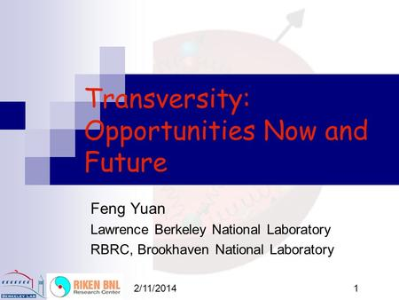 2/11/20141 Transversity: Opportunities Now and Future Feng Yuan Lawrence Berkeley National Laboratory RBRC, Brookhaven National Laboratory.