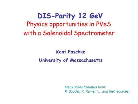 DIS-Parity 12 GeV Physics opportunities in PVeS with a Solenoidal Spectrometer Many slides liberated from: P. Souder, K. Kumar (… and their sources) Kent.