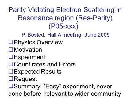 Parity Violating Electron Scattering in Resonance region (Res-Parity) (P05-xxx) P. Bosted, Hall A meeting, June 2005 Physics Overview Motivation Experiment.