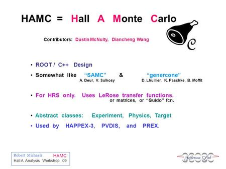 Robert Michaels HAMC Hall A Analysis Workshop 09 C HAMC = Hall A Monte Carlo ROOT / C++ Design Somewhat like SAMC & genercone For HRS only. Uses LeRose.