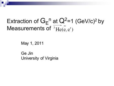 Extraction of G E n at Q 2 =1 (GeV/c) 2 by Measurements of May 1, 2011 Ge Jin University of Virginia.