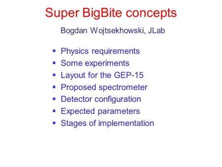 Super BigBite concepts Bogdan Wojtsekhowski, JLab Physics requirements Some experiments Layout for the GEP-15 Proposed spectrometer Detector configuration.