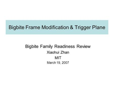 Bigbite Frame Modification & Trigger Plane Bigbite Family Readiness Review Xiaohui Zhan MIT March 19, 2007.