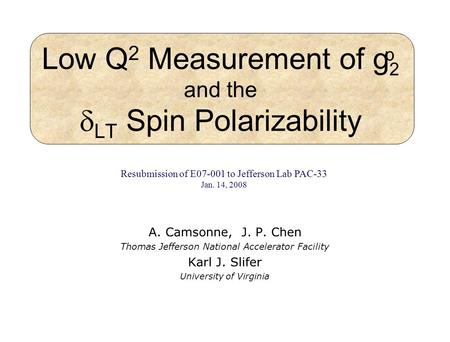 Low Q 2 Measurement of g 2 and the LT Spin Polarizability A. Camsonne, J. P. Chen Thomas Jefferson National Accelerator Facility Karl J. Slifer University.