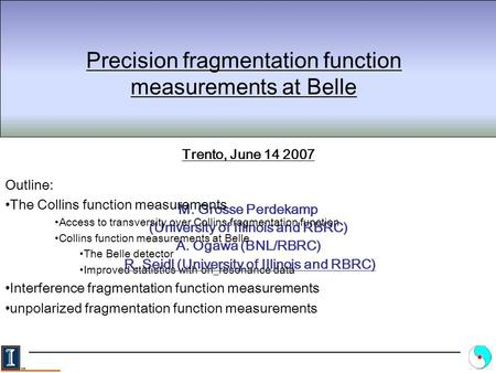 Precision fragmentation function measurements at Belle Trento, June 14 2007 M. Grosse Perdekamp (University of Illinois and RBRC) A. Ogawa (BNL/RBRC) R.