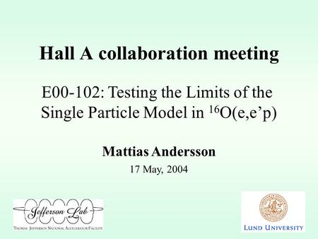Hall A collaboration meeting 17 May, 2004 E00-102: Testing the Limits of the Single Particle Model in 16 O(e,ep) Mattias Andersson.