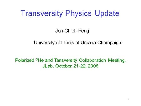 1 Transversity Physics Update Jen-Chieh Peng Polarized 3 He and Tansversity Collaboration Meeting, JLab, October 21-22, 2005 University of Illinois at.