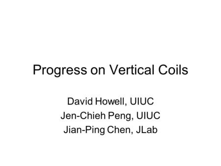 Progress on Vertical Coils David Howell, UIUC Jen-Chieh Peng, UIUC Jian-Ping Chen, JLab.