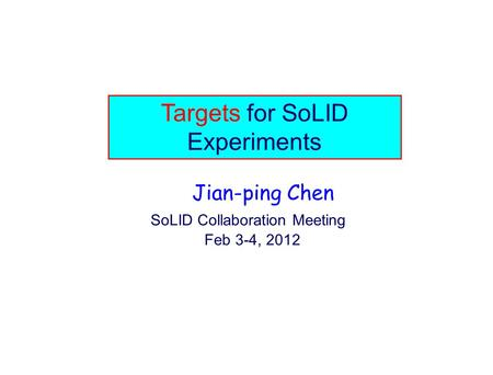 Targets for SoLID Experiments Jian-ping Chen SoLID Collaboration Meeting Feb 3-4, 2012.