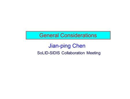 General Considerations Jian-ping Chen SoLID-SIDIS Collaboration Meeting.