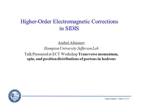 Andrei Afanasev, Trento, 6/13/07 Higher-Order Electromagnetic Corrections in SIDIS Andrei Afanasev Hampton University/Jefferson Lab Talk Presented at ECT.