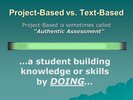 Project-Based vs. Text-Based Project-Based is sometimes called Authentic Assessment …a student building knowledge or skills by DOING …