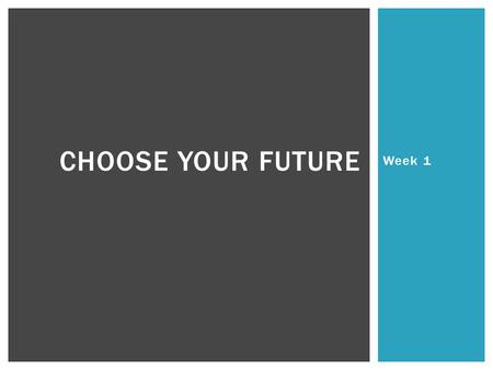 Week 1 CHOOSE YOUR FUTURE. Students will understand the purpose of Choose your Future. Students will understand the cost of living. Students will be able.