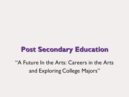 Post Secondary Education A Future In the Arts: Careers in the Arts and Exploring College Majors.