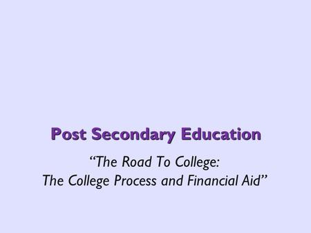 Post Secondary Education The Road To College: The College Process and Financial Aid.