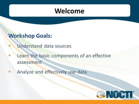 Welcome Workshop Goals: Understand data sources Learn the basic components of an effective assessment Analyze and effectively use data.